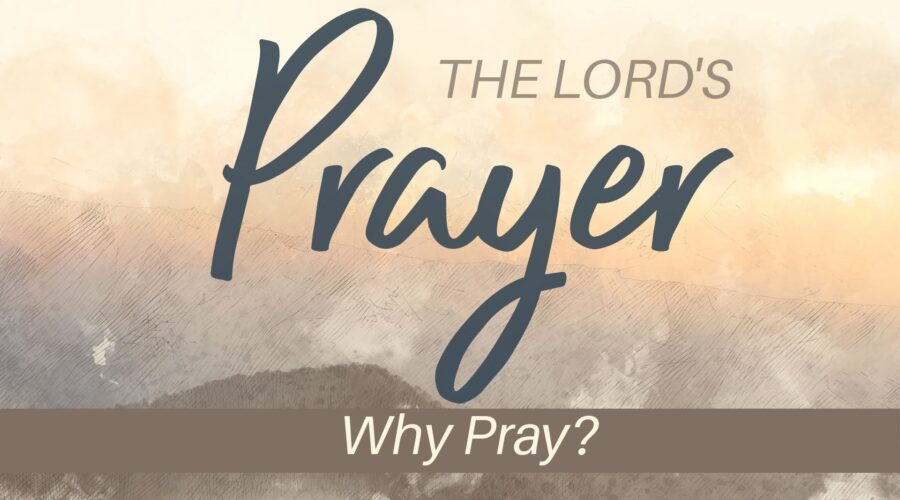 The Lord's Prayer: Why Pray?